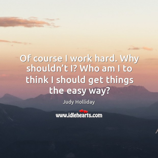Of course I work hard. Why shouldn't i? who am I to think I should get things the easy way? Judy Holliday Picture Quote