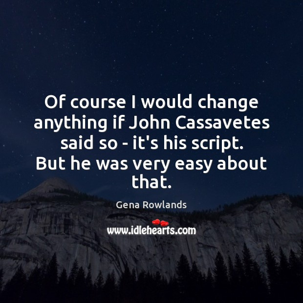 Of course I would change anything if John Cassavetes said so – Gena Rowlands Picture Quote