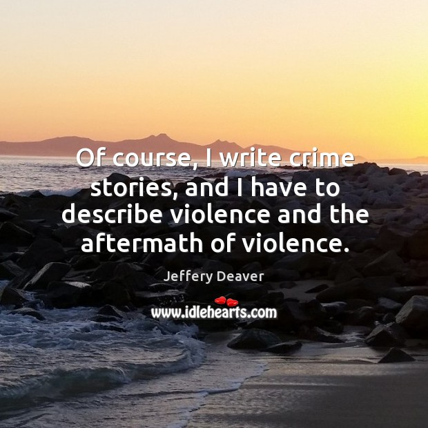 Of course, I write crime stories, and I have to describe violence and the aftermath of violence. Jeffery Deaver Picture Quote