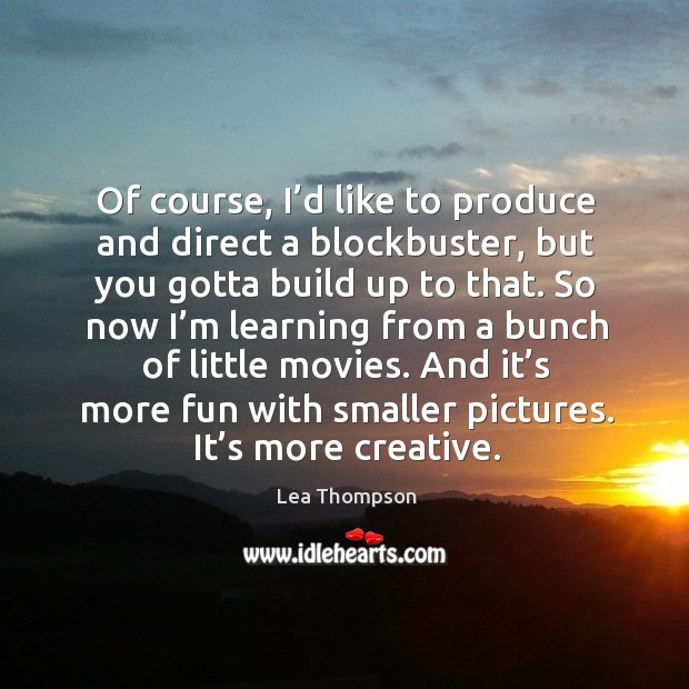 Of course, I'd like to produce and direct a blockbuster, but you gotta build up to that. Image