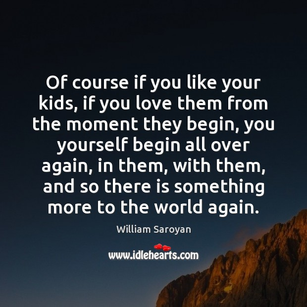 Of course if you like your kids, if you love them from William Saroyan Picture Quote