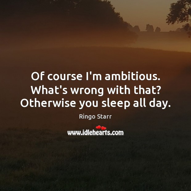 Of course I'm ambitious. What's wrong with that? Otherwise you sleep all day. Image