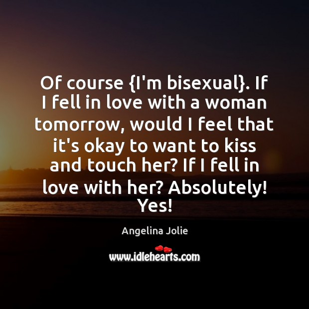 Of course {I'm bisexual}. If I fell in love with a woman Image