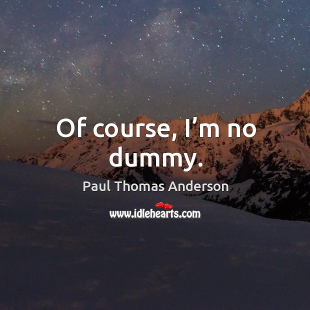 Of course, I'm no dummy. Paul Thomas Anderson Picture Quote
