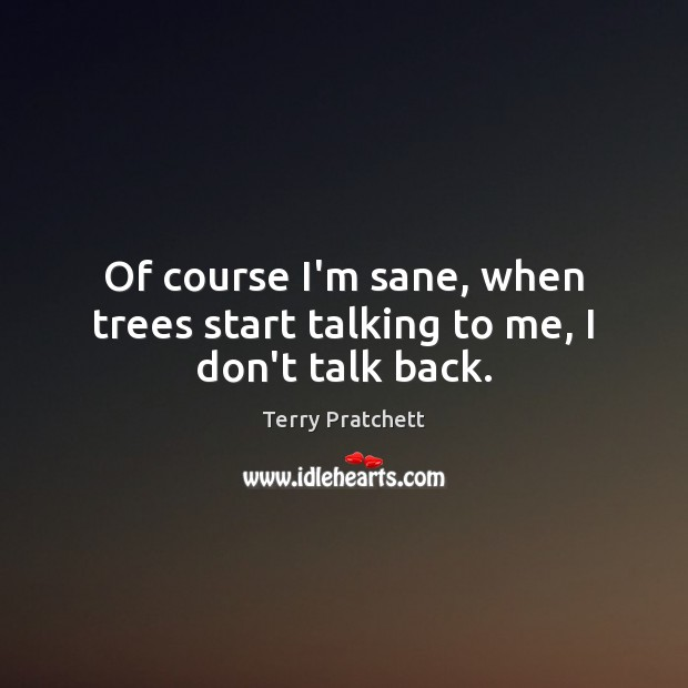 Of course I'm sane, when trees start talking to me, I don't talk back. Image