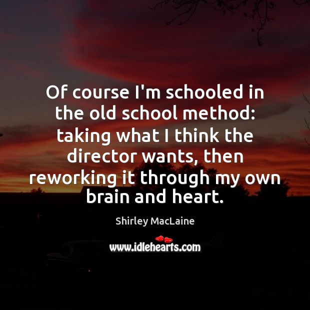 Of course I'm schooled in the old school method: taking what I Shirley MacLaine Picture Quote