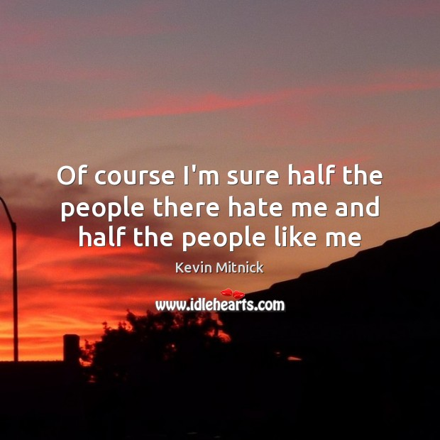 Of course I'm sure half the people there hate me and half the people like me Kevin Mitnick Picture Quote