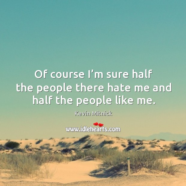 Of course I'm sure half the people there hate me and half the people like me. Kevin Mitnick Picture Quote