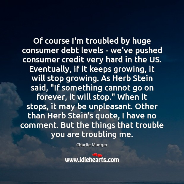 Of course I'm troubled by huge consumer debt levels – we've pushed Charlie Munger Picture Quote
