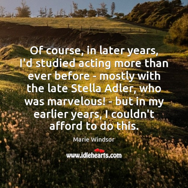 Of course, in later years, I'd studied acting more than ever before Marie Windsor Picture Quote