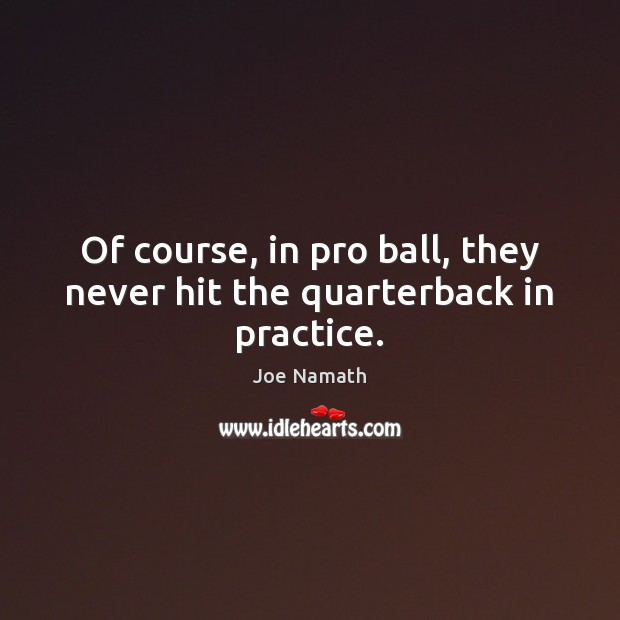 Of course, in pro ball, they never hit the quarterback in practice. Joe Namath Picture Quote