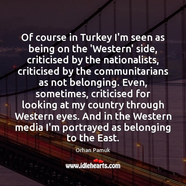 Of course in Turkey I'm seen as being on the 'Western' side, Orhan Pamuk Picture Quote