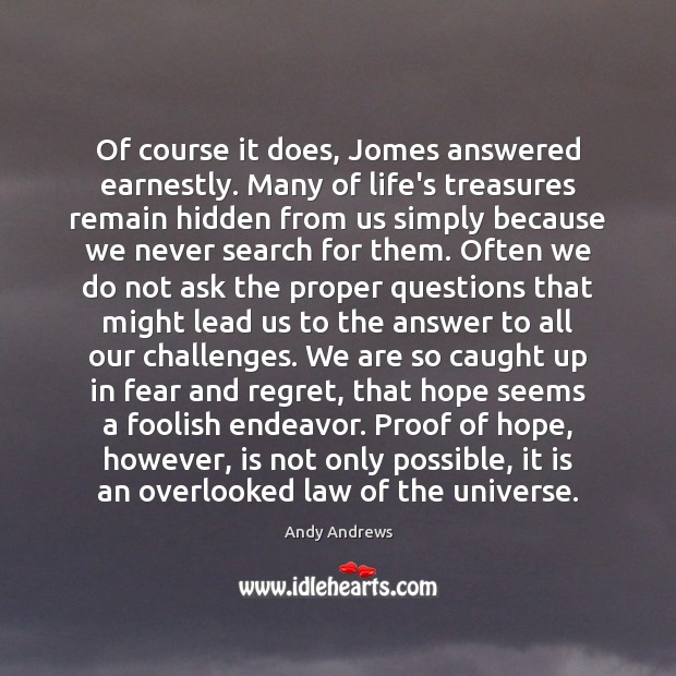 Of course it does, Jomes answered earnestly. Many of life's treasures remain Andy Andrews Picture Quote