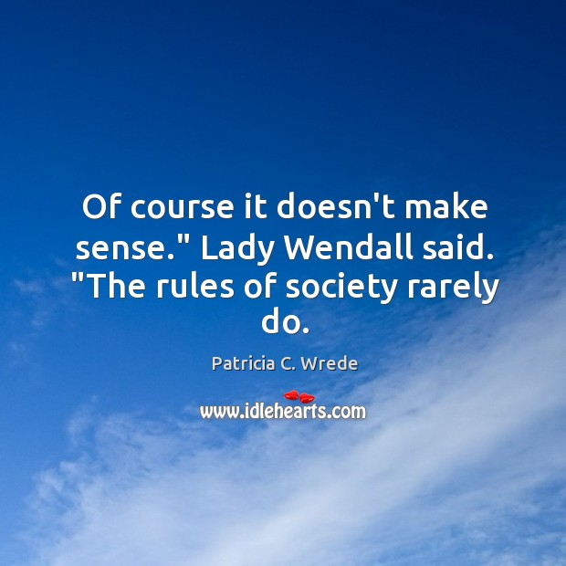 """Of course it doesn't make sense."""" Lady Wendall said. """"The rules of society rarely do. Image"""