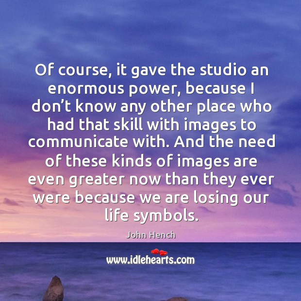Of course, it gave the studio an enormous power, because I don't know any other place who John Hench Picture Quote