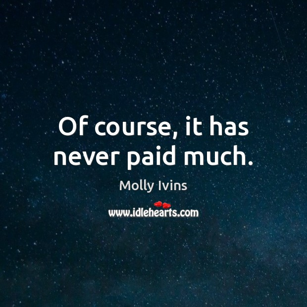 Of course, it has never paid much. Molly Ivins Picture Quote