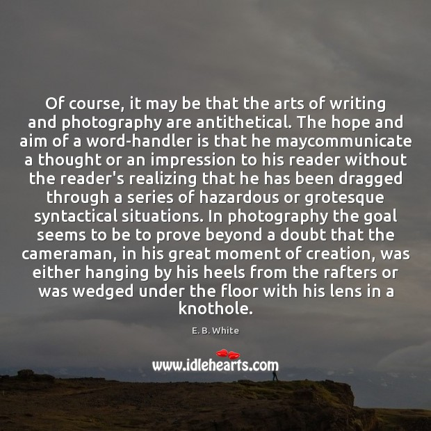Of course, it may be that the arts of writing and photography E. B. White Picture Quote