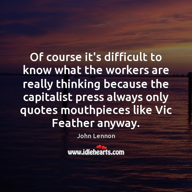 Of course it's difficult to know what the workers are really thinking John Lennon Picture Quote