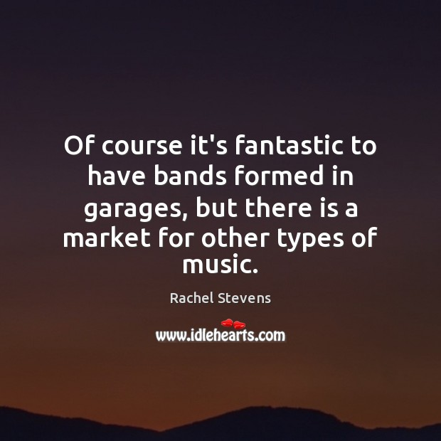 Of course it's fantastic to have bands formed in garages, but there Rachel Stevens Picture Quote