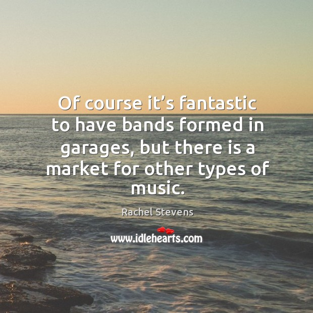 Of course it's fantastic to have bands formed in garages, but there is a market for other types of music. Rachel Stevens Picture Quote