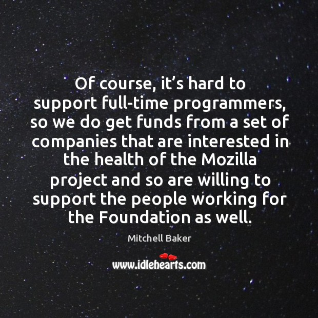 Of course, it's hard to support full-time programmers, so we do get funds from a set of Mitchell Baker Picture Quote