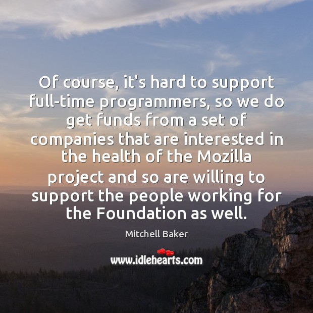 Of course, it's hard to support full-time programmers, so we do get Mitchell Baker Picture Quote