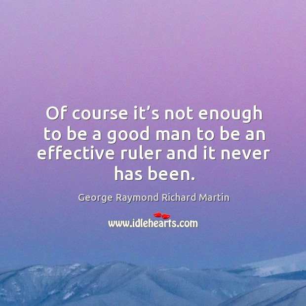 Of course it's not enough to be a good man to be an effective ruler and it never has been. George Raymond Richard Martin Picture Quote
