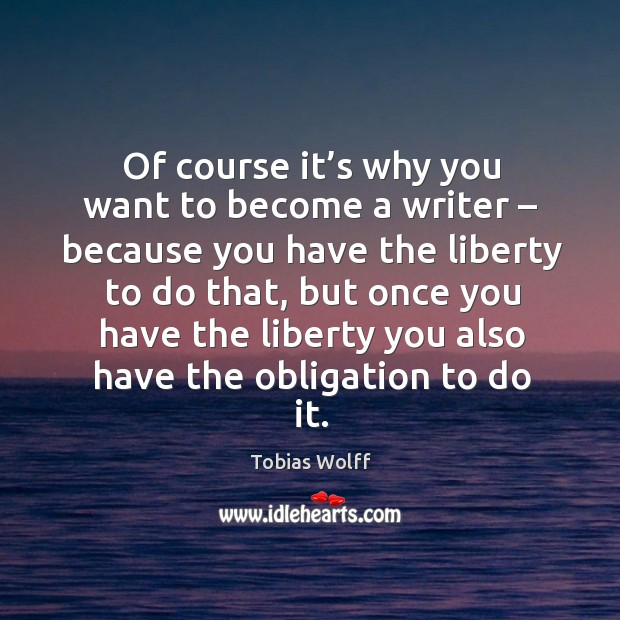 Of course it's why you want to become a writer – because you have the liberty to do that Image