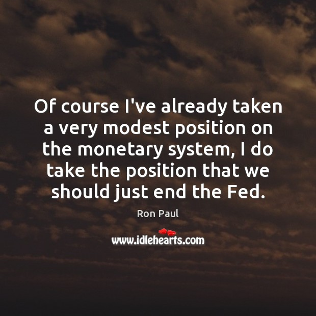 Of course I've already taken a very modest position on the monetary Ron Paul Picture Quote
