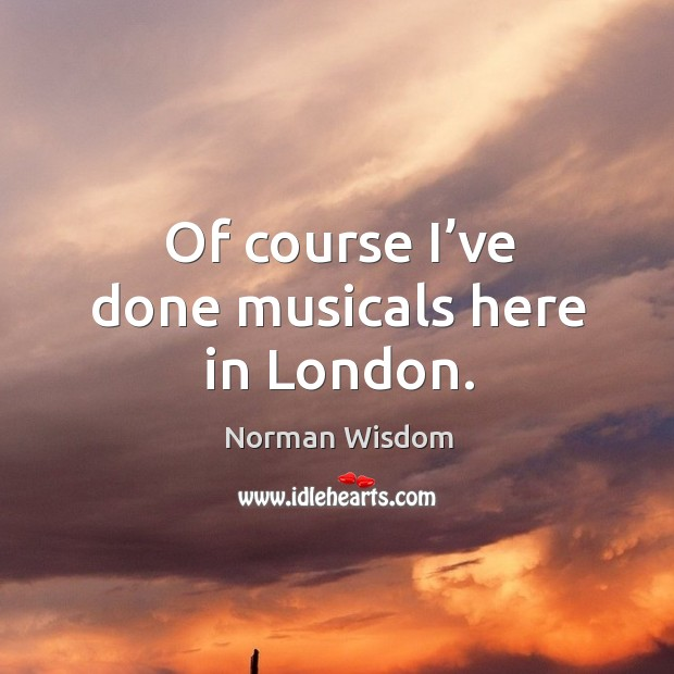 Of course I've done musicals here in london. Norman Wisdom Picture Quote