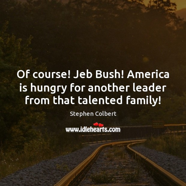 Of course! Jeb Bush! America is hungry for another leader from that talented family! Stephen Colbert Picture Quote