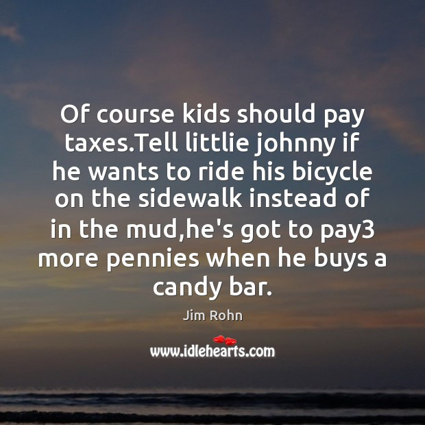 Of course kids should pay taxes.Tell littlie johnny if he wants Jim Rohn Picture Quote