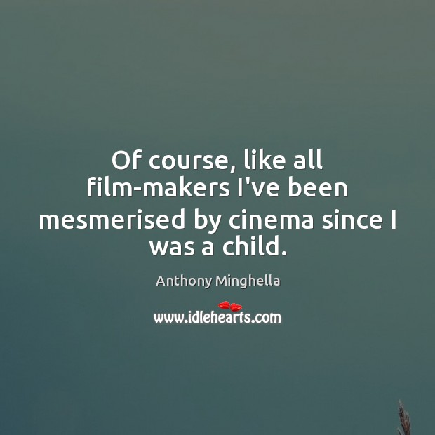 Image, Of course, like all film-makers I've been mesmerised by cinema since I was a child.