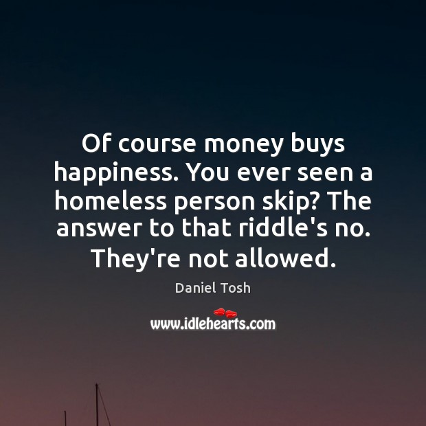 Of course money buys happiness. You ever seen a homeless person skip? Daniel Tosh Picture Quote