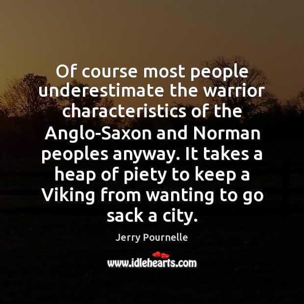 Of course most people underestimate the warrior characteristics of the Anglo-Saxon and Jerry Pournelle Picture Quote