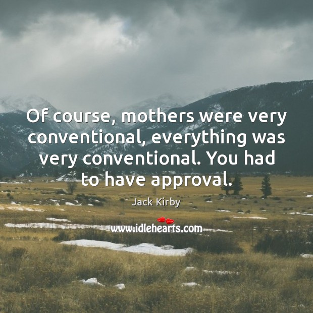Of course, mothers were very conventional, everything was very conventional. You had Approval Quotes Image