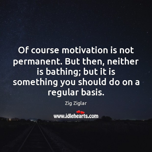 Of course motivation is not permanent. But then, neither is bathing; but Image
