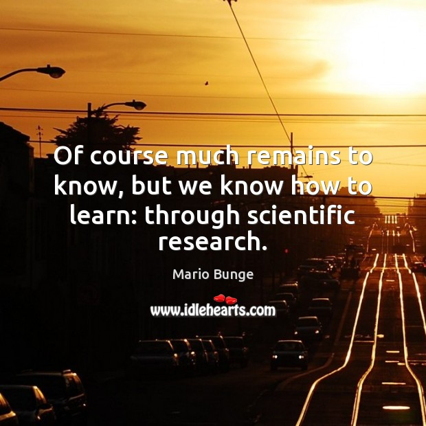 Of course much remains to know, but we know how to learn: through scientific research. Mario Bunge Picture Quote