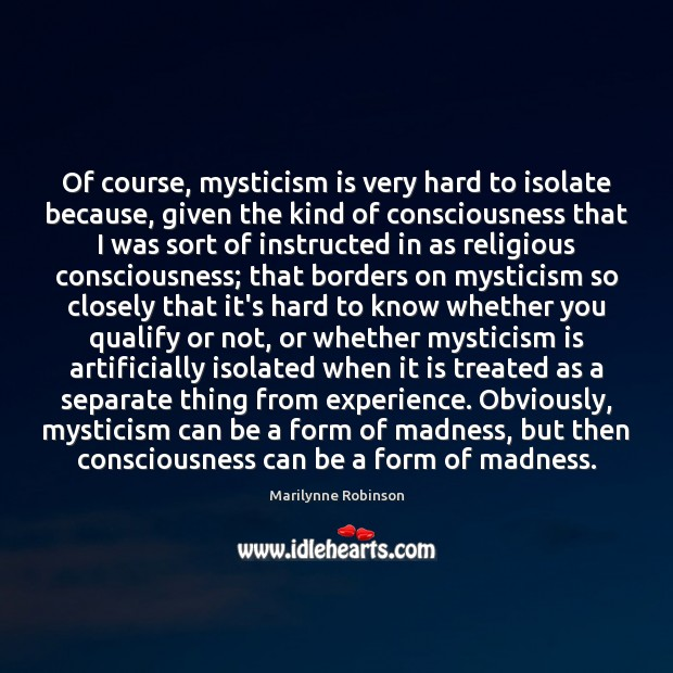 Of course, mysticism is very hard to isolate because, given the kind Marilynne Robinson Picture Quote