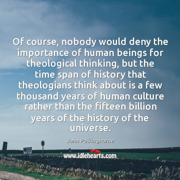 Of course, nobody would deny the importance of human beings for theological thinking John Polkinghorne Picture Quote
