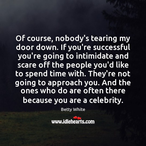 Of course, nobody's tearing my door down. If you're successful you're going Image
