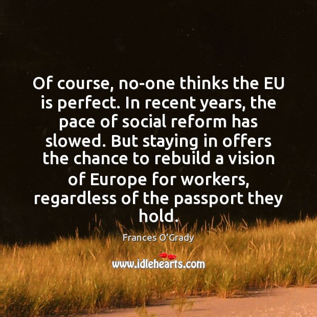 Of course, no-one thinks the EU is perfect. In recent years, the Image