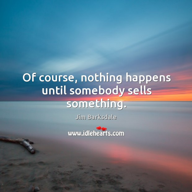 Of course, nothing happens until somebody sells something. Image