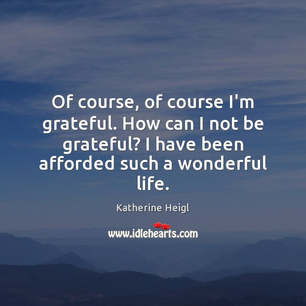 Of course, of course I'm grateful. How can I not be grateful? Katherine Heigl Picture Quote