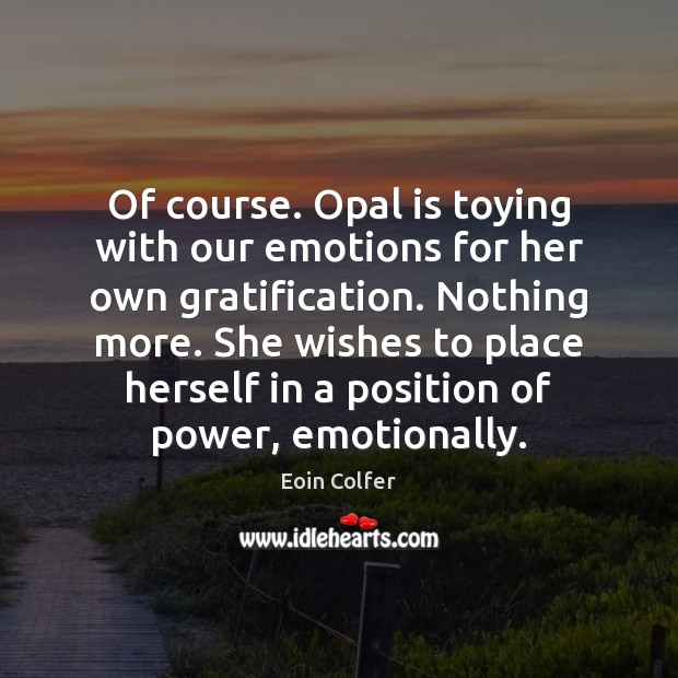 Of course. Opal is toying with our emotions for her own gratification. Eoin Colfer Picture Quote
