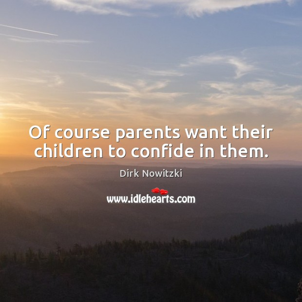 Of course parents want their children to confide in them. Image