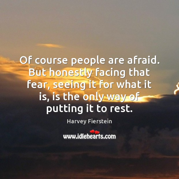 Of course people are afraid. But honestly facing that fear, seeing it Image