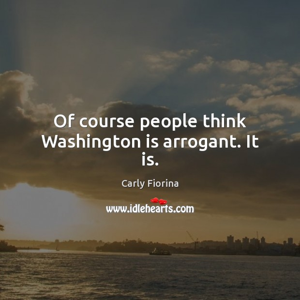 Of course people think Washington is arrogant. It is. Image