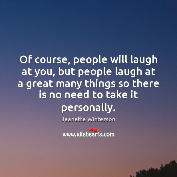 Of course, people will laugh at you, but people laugh at a Jeanette Winterson Picture Quote