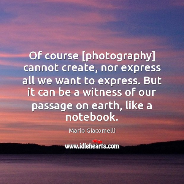 Of course [photography] cannot create, nor express all we want to express. Image